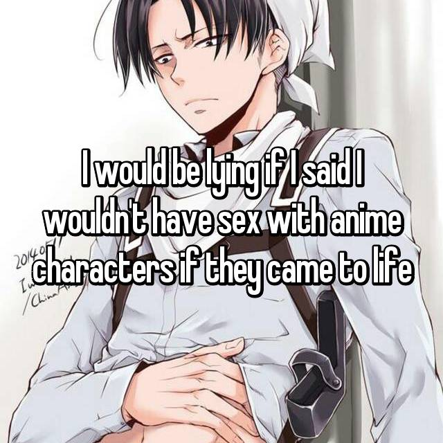I would be lying if I said I wouldn't have sex with anime characters if they came to life