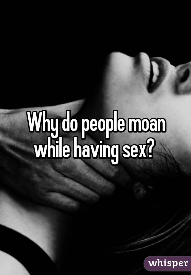Why people moan when having sex