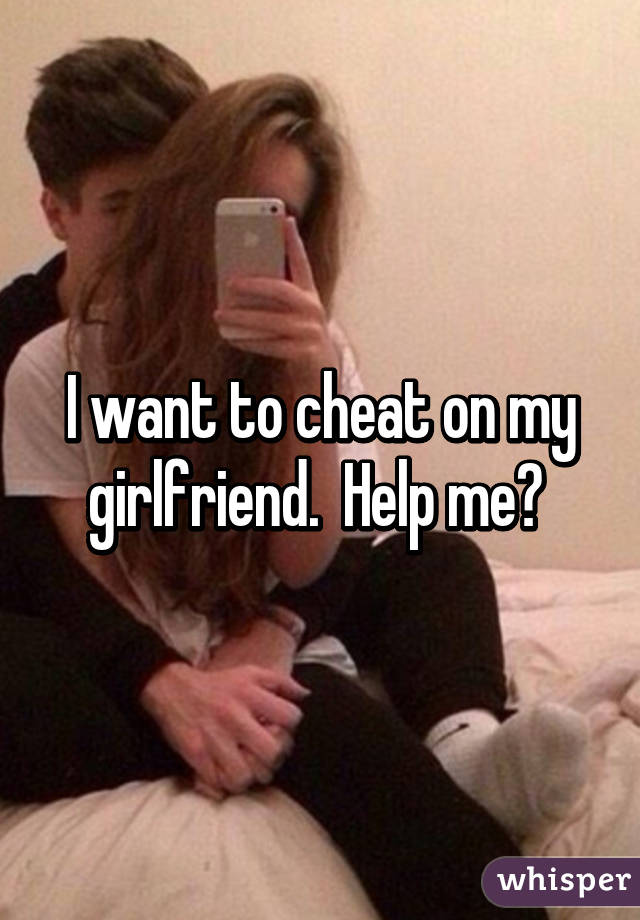 I Want To Cheat On My Gf