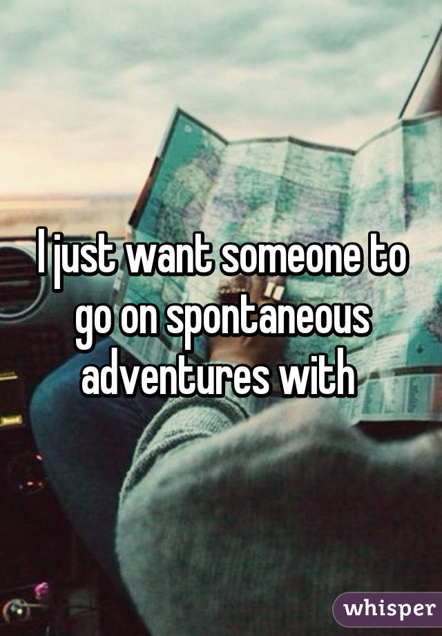 Someone to go on adventures with