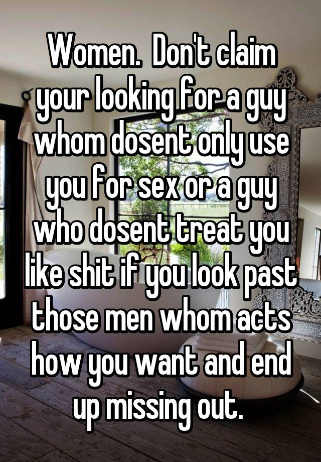 Women  Don't claim your looking for a guy whom dosent only