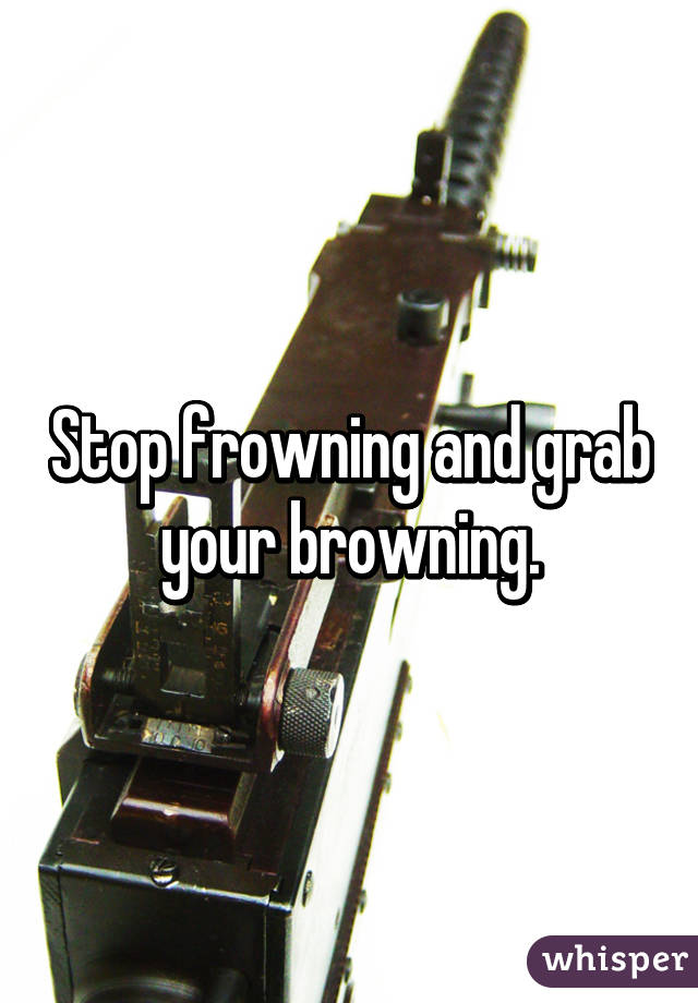 Stop frowning and grab your browning