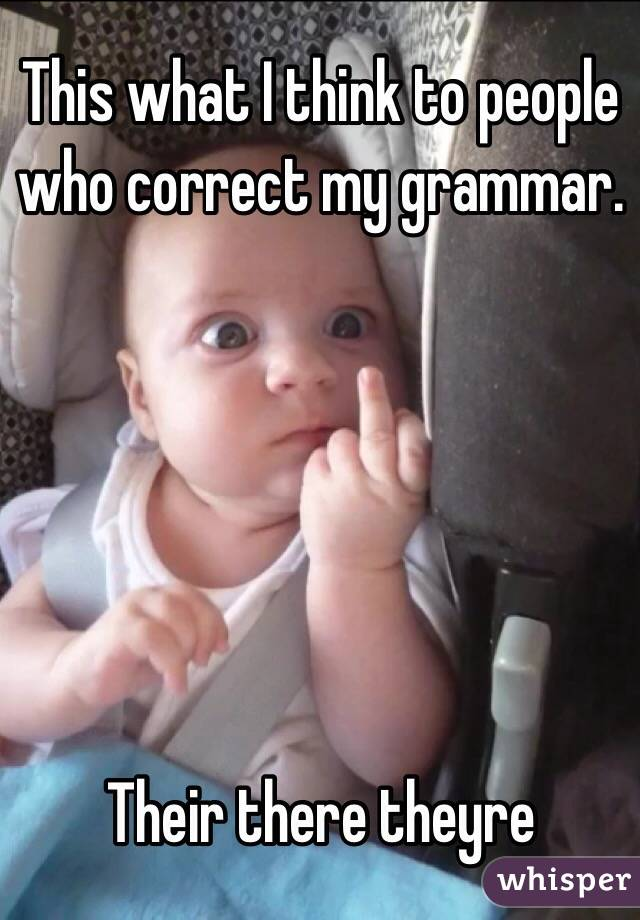 this what i think to people who correct my grammar their there theyre