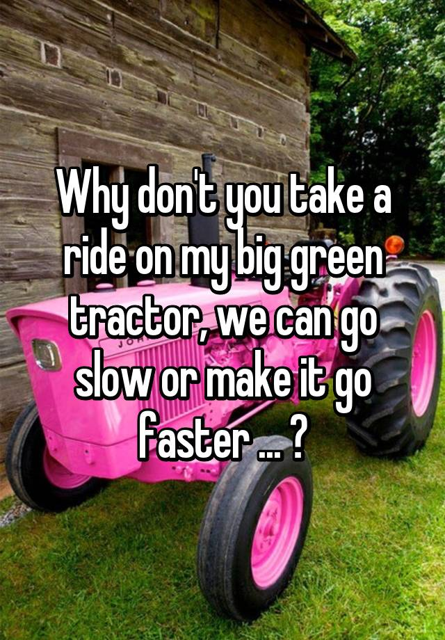 Why Don T You Take A Ride On My Big Green Tractor We Can Go Slow Or