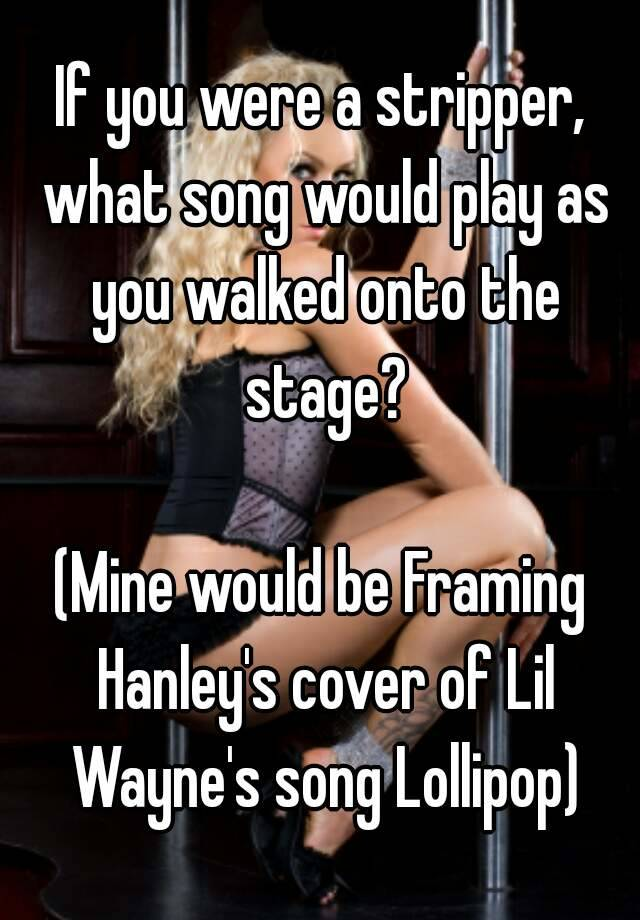 If you were a stripper, what song would play as you walked onto the ...