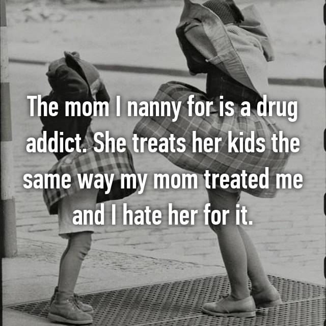 The mom I nanny for is a drug addict. She treats her kids the same way my mom treated me and I hate her for it.