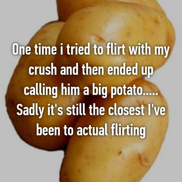 One time i tried to flirt with my crush and then ended up calling him a big potato..... Sadly it's still the closest I've been to actual flirting
