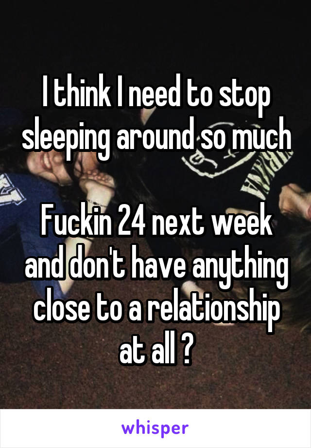 I think I need to stop sleeping around so much  Fuckin 24 next week and don't have anything close to a relationship at all 😂