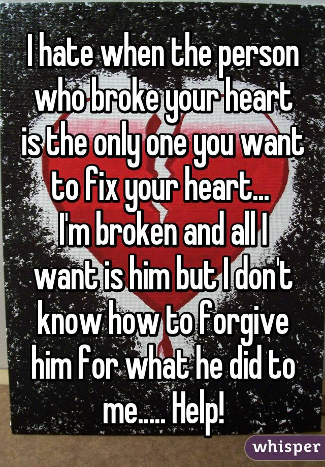 I hate when the person who broke your heart is the only one