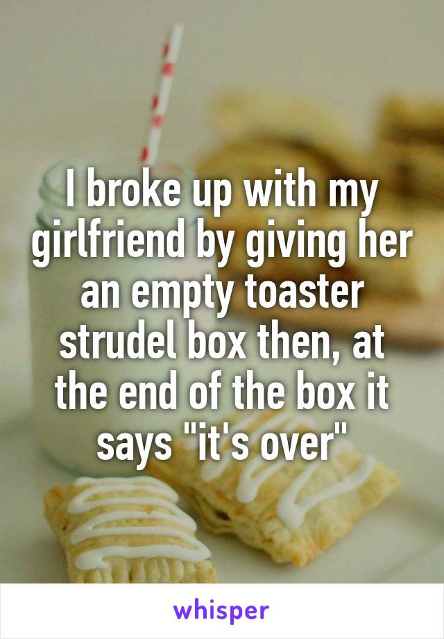 """I broke up with my girlfriend by giving her an empty toaster strudel box then, at the end of the box it says """"it's over"""""""