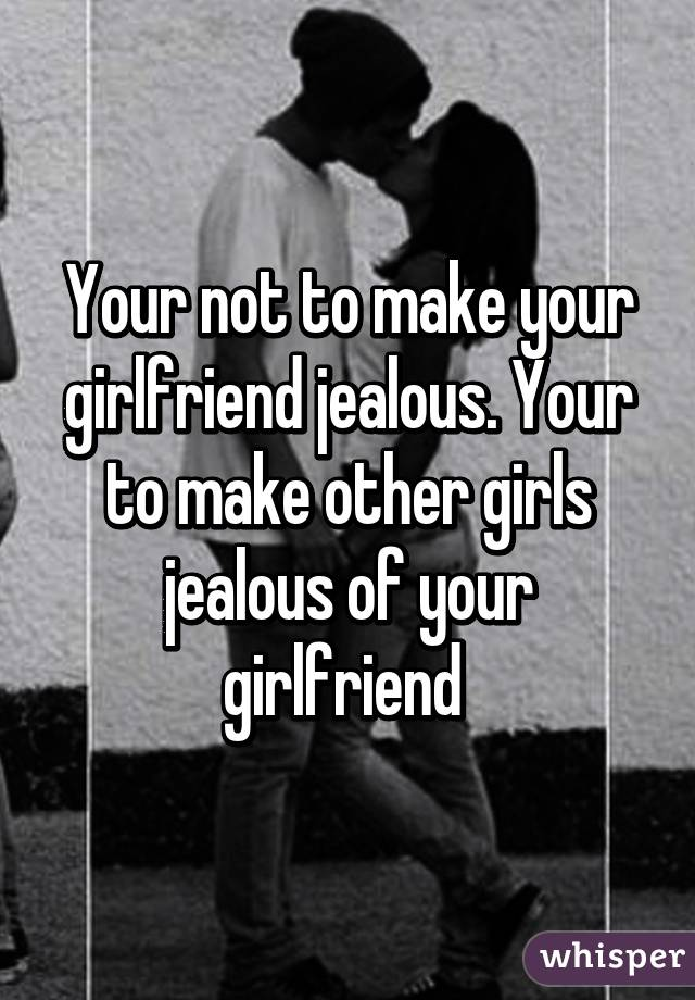 Make your girlfriend jealous
