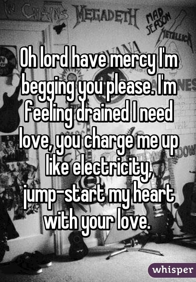Oh Lord Have Mercy I M Begging You Please Feeling Drained Need Love Charge Me Up Like Electricity