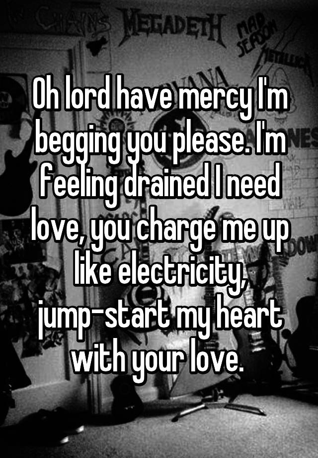 Oh Lord Have Mercy I M Begging You Please Feeling Drained Need Love Charge Me Up Like Electricity Jump Start My Heart With Your