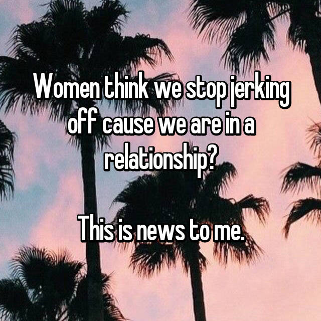 Women think we stop jerking off cause we are in a relationship?  This is news to me.