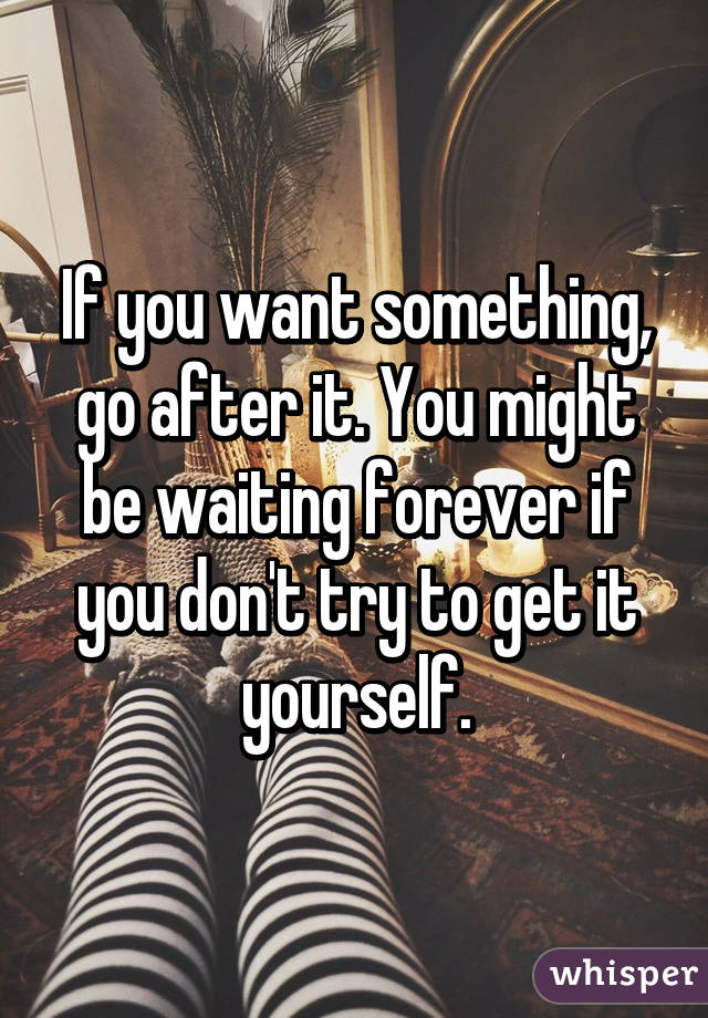If You Want Something Go After It You Might Be Waiting Forever If
