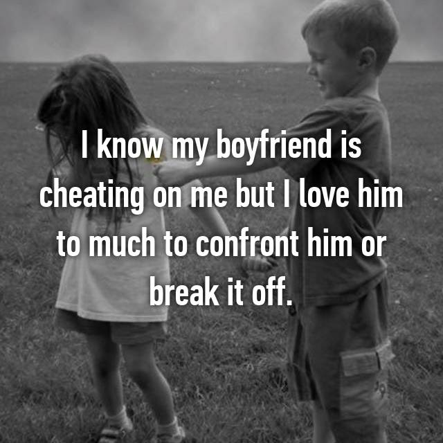 I know my boyfriend is cheating on me but I love him to much to confront him or break it off.