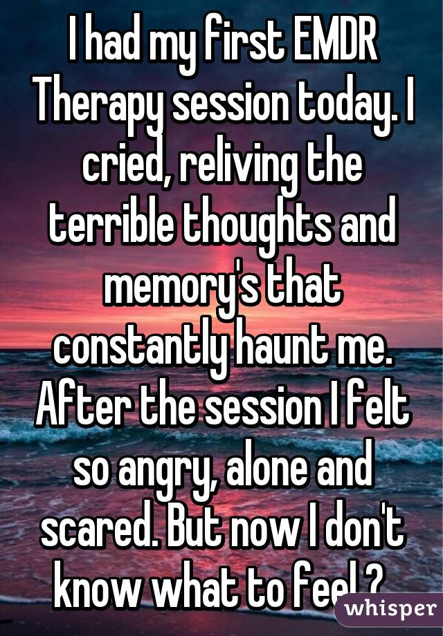 I had my first EMDR Therapy session today  I cried, reliving