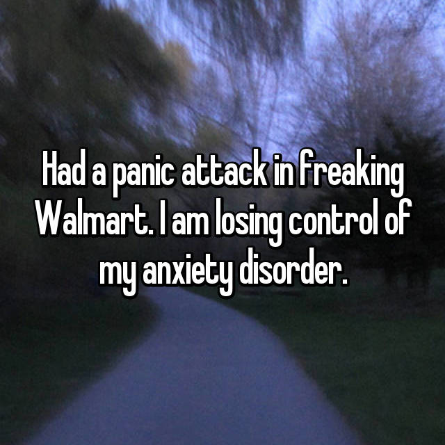 Had a panic attack in freaking Walmart. I am losing control of my anxiety disorder.