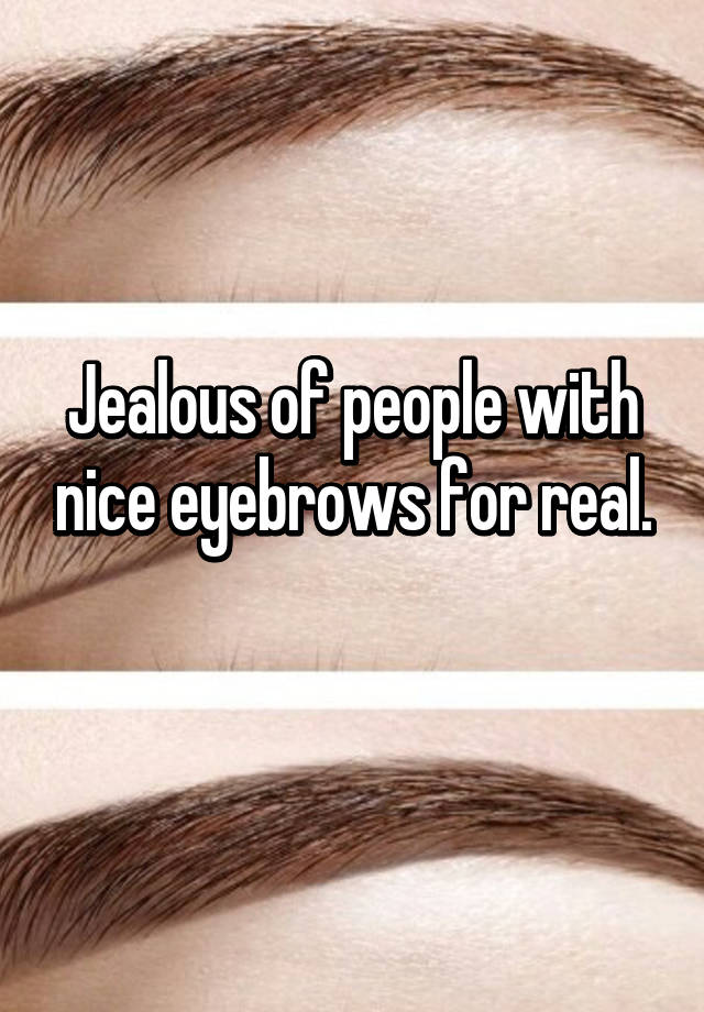 Jealous Of People With Nice Eyebrows For Real