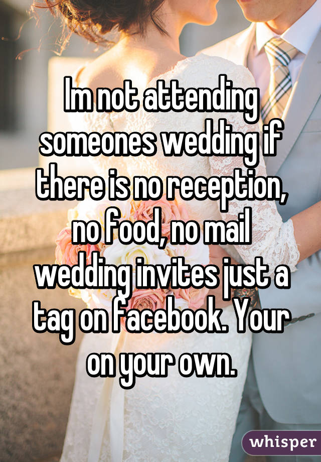 Im Not Attending Someones Wedding If There Is No Reception No Food
