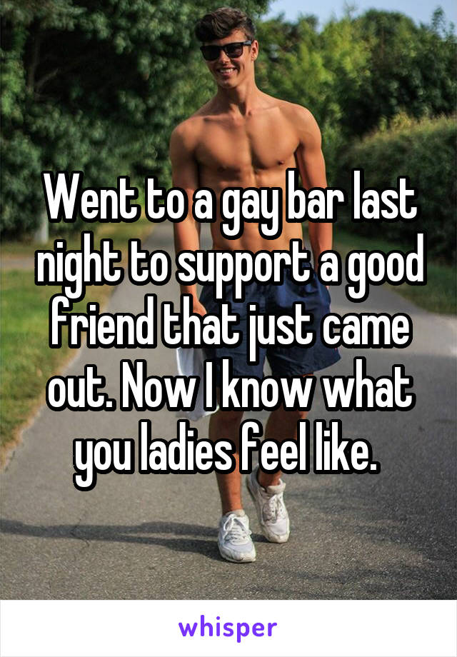 Went to a gay bar last night to support a good friend that just came out. Now I know what you ladies feel like.