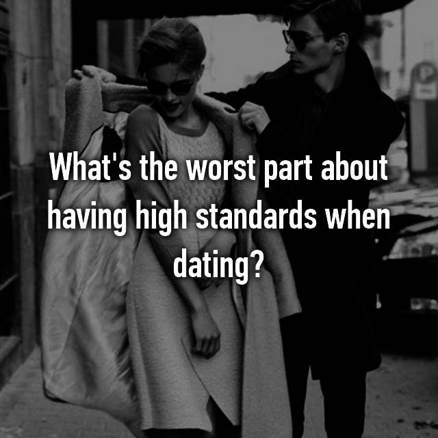 What's the worst part about having high standards when dating?