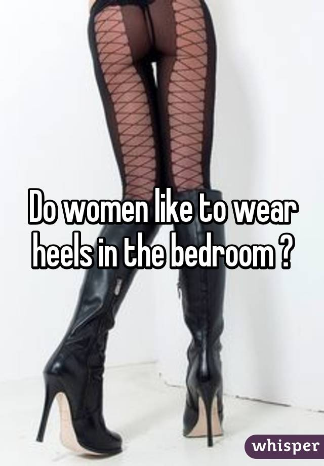 Do Women Like To Wear Heels In The Bedroom ?