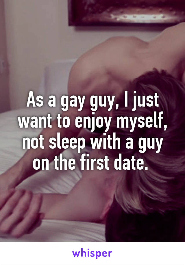 As a gay guy, I just want to enjoy myself, not sleep with a guy on the first date.