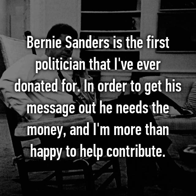 Bernie Sanders is the first politician that I've ever donated for. In order to get his message out he needs the money, and I'm more than happy to help contribute.