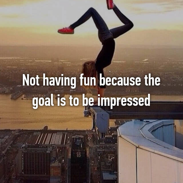 Not having fun because the goal is to be impressed
