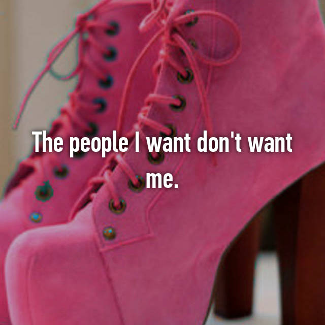 The people I want don't want me.