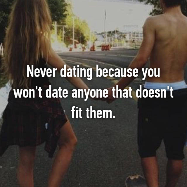 Never dating because you won't date anyone that doesn't fit them.