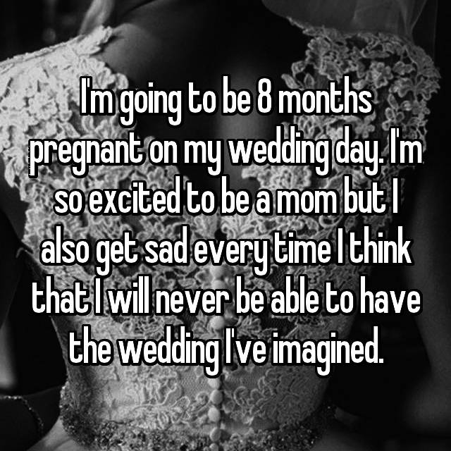 I'm going to be 8 months pregnant on my wedding day. I'm so excited to be a mom but I also get sad every time I think that I will never be able to have the wedding I've imagined.