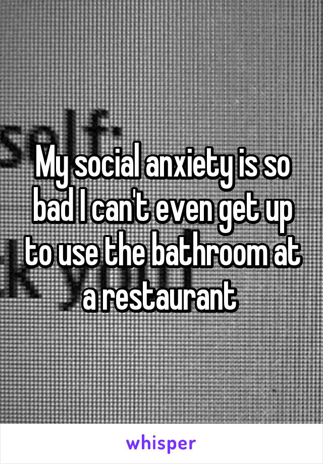 My social anxiety is so bad I can't even get up to use the bathroom at a restaurant