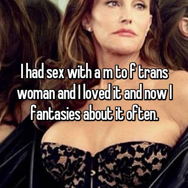 I had sex with a m to f trans woman and I loved it and now I fantasies about it often.