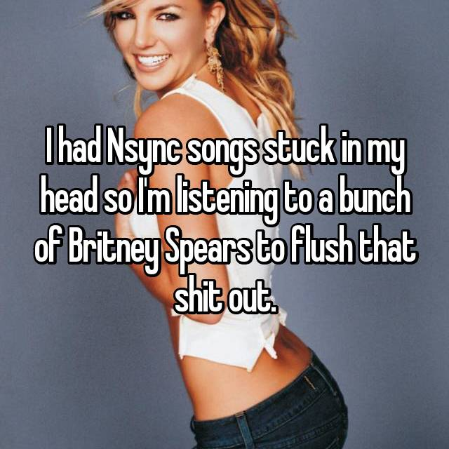 I had Nsync songs stuck in my head so I'm listening to a bunch of Britney Spears to flush that shit out.