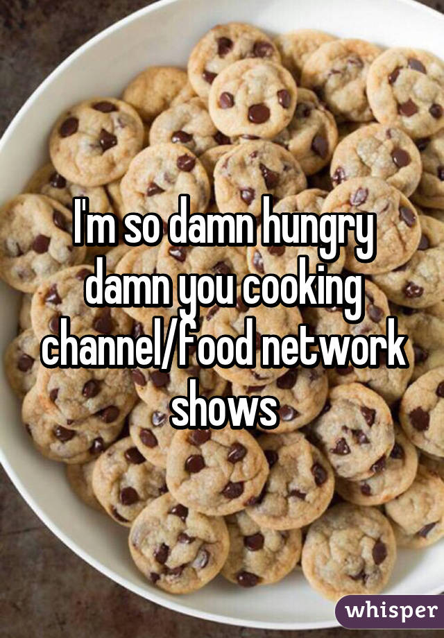 I'm so damn hungry damn you cooking channel/food network shows