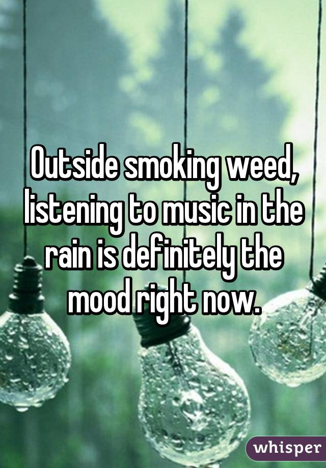 Outside smoking weed, listening to music in the rain is
