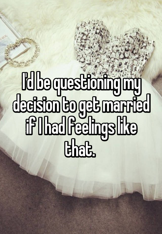 Id be questioning my decision to get married if i had feelings id be questioning my decision to get married if i had feelings like that ccuart Choice Image