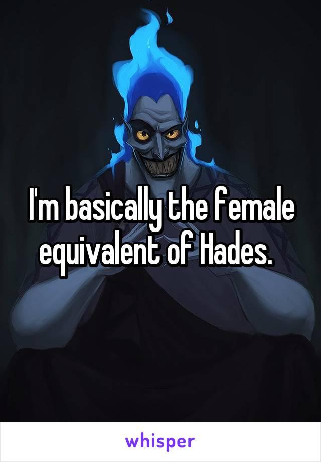 I'm basically the female equivalent of Hades.
