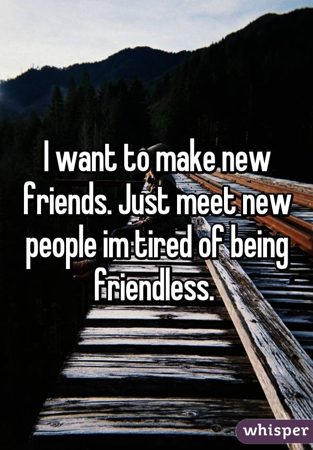need to make new friends
