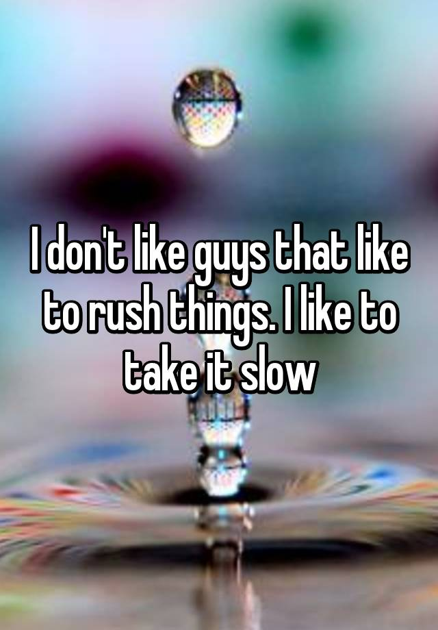 I don't like guys that like to rush things  I like to take it slow