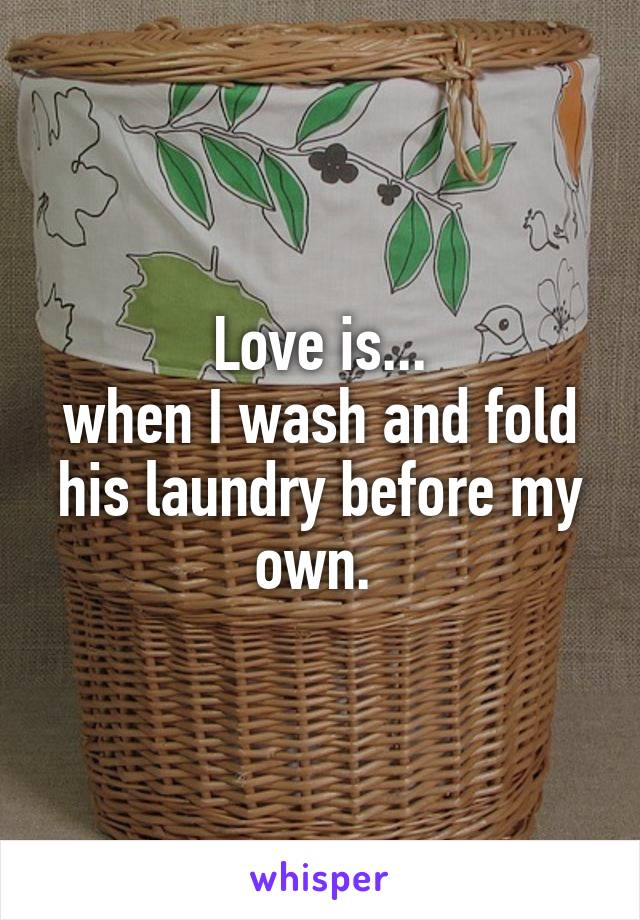 Love is... when I wash and fold his laundry before my own.