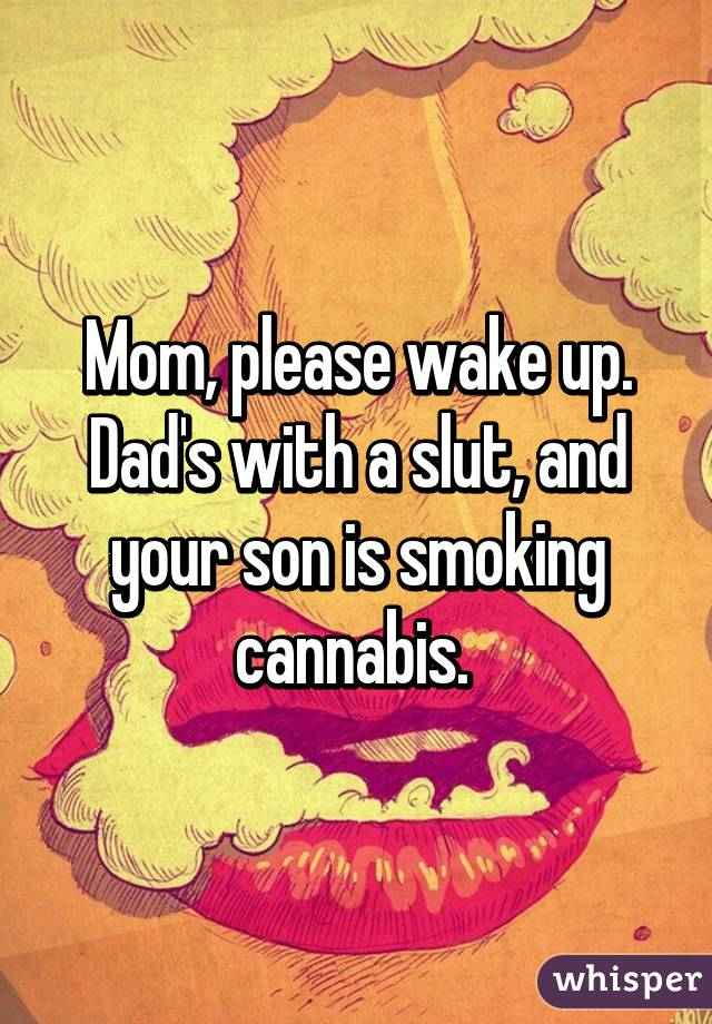 Mom Please Wake Up Dads With A Slut And Your Son Is Smoking Cannabis