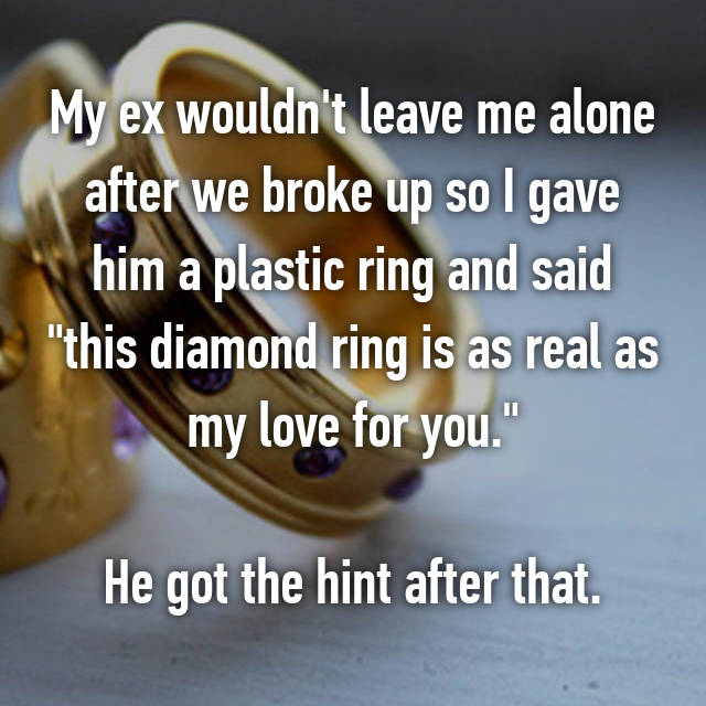 "My ex wouldn't leave me alone after we broke up so I gave him a plastic ring and said ""this diamond ring is as real as my love for you.""  He got the hint after that."
