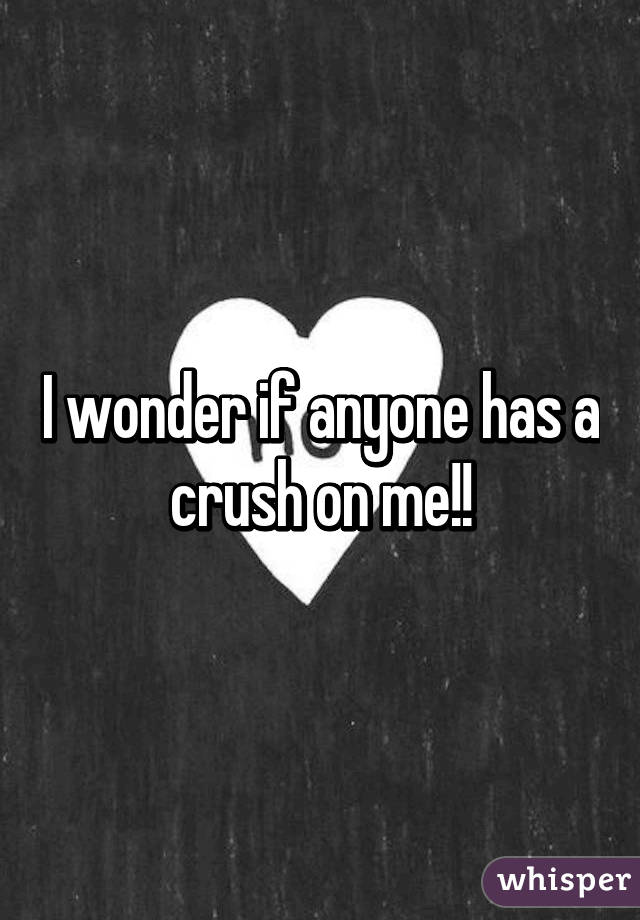 Who has a crush on me