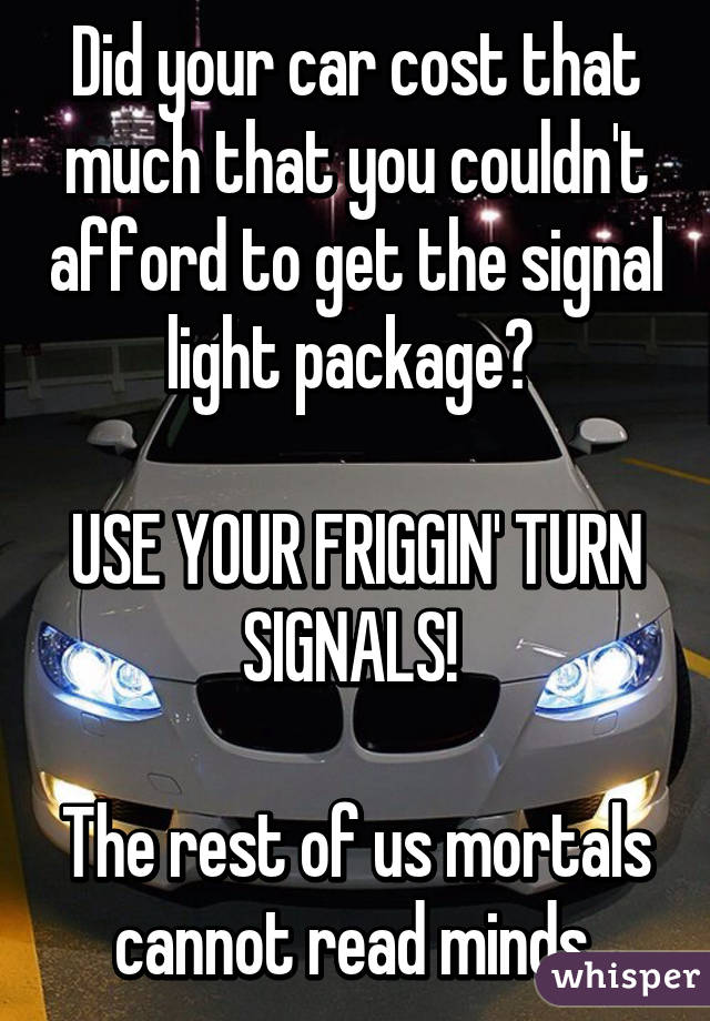 Did your car cost that much that you couldn't afford to get the signal light package?   USE YOUR FRIGGIN' TURN SIGNALS!   The rest of us mortals cannot read minds.