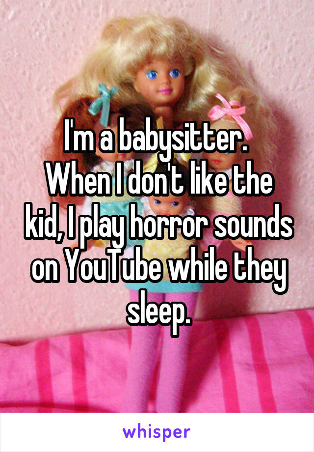 I'm a babysitter.  When I don't like the kid, I play horror sounds on YouTube while they sleep.