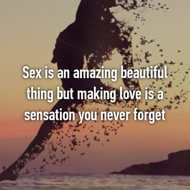 Sex is an amazing beautiful thing but making love is a sensation you never forget