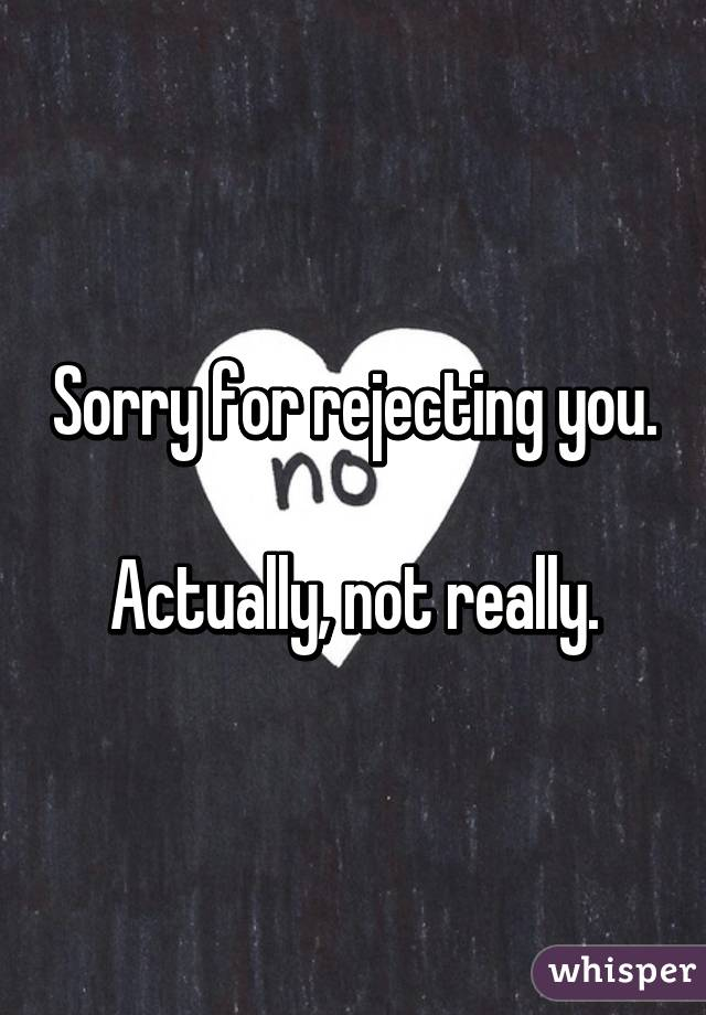 Sorry for rejecting you  Actually, not really